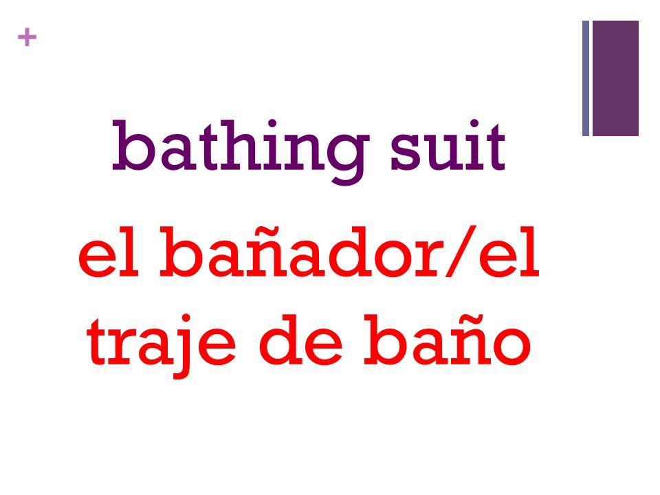 + bathing suit el bañador/el traje de baño