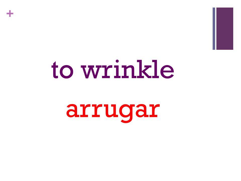 + to wrinkle arrugar