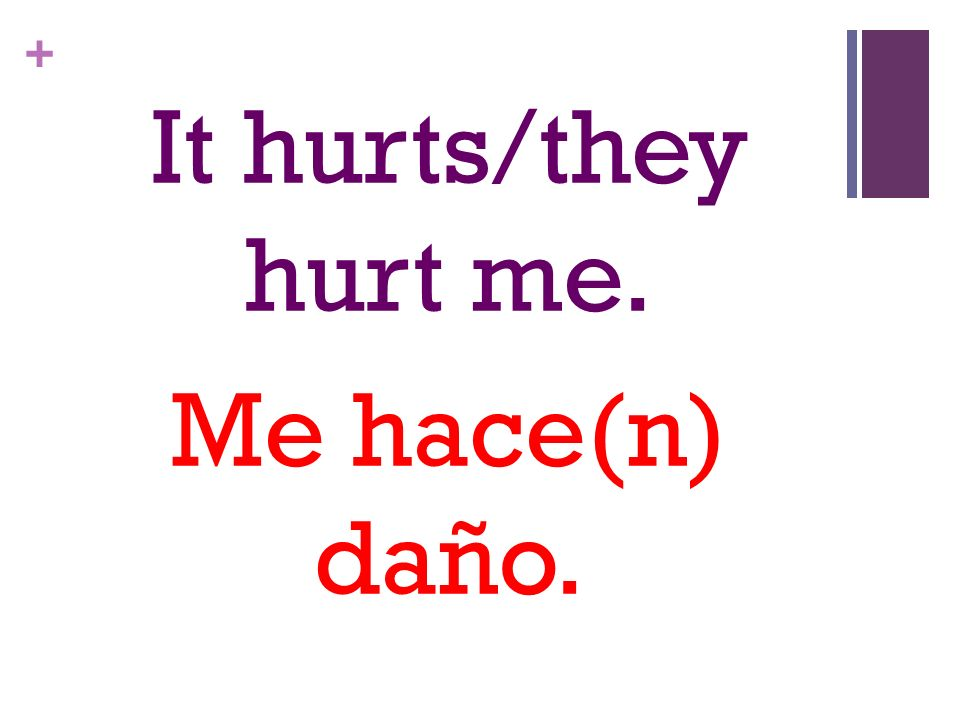 + It hurts/they hurt me. Me hace(n) daño.