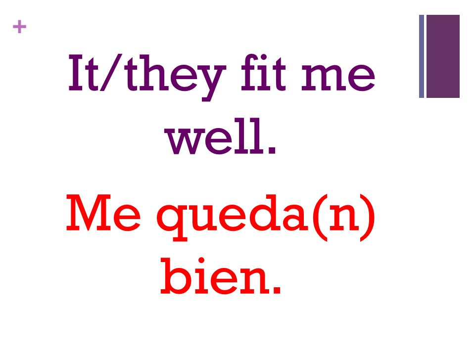 + It/they fit me well. Me queda(n) bien.