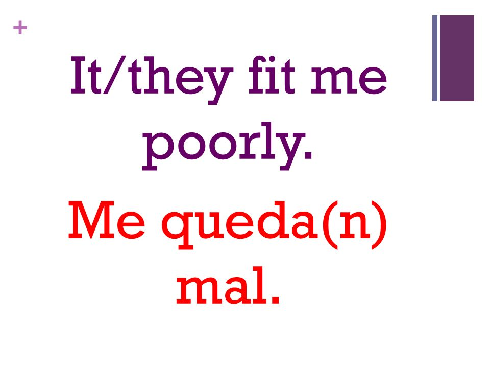 + It/they fit me poorly. Me queda(n) mal.