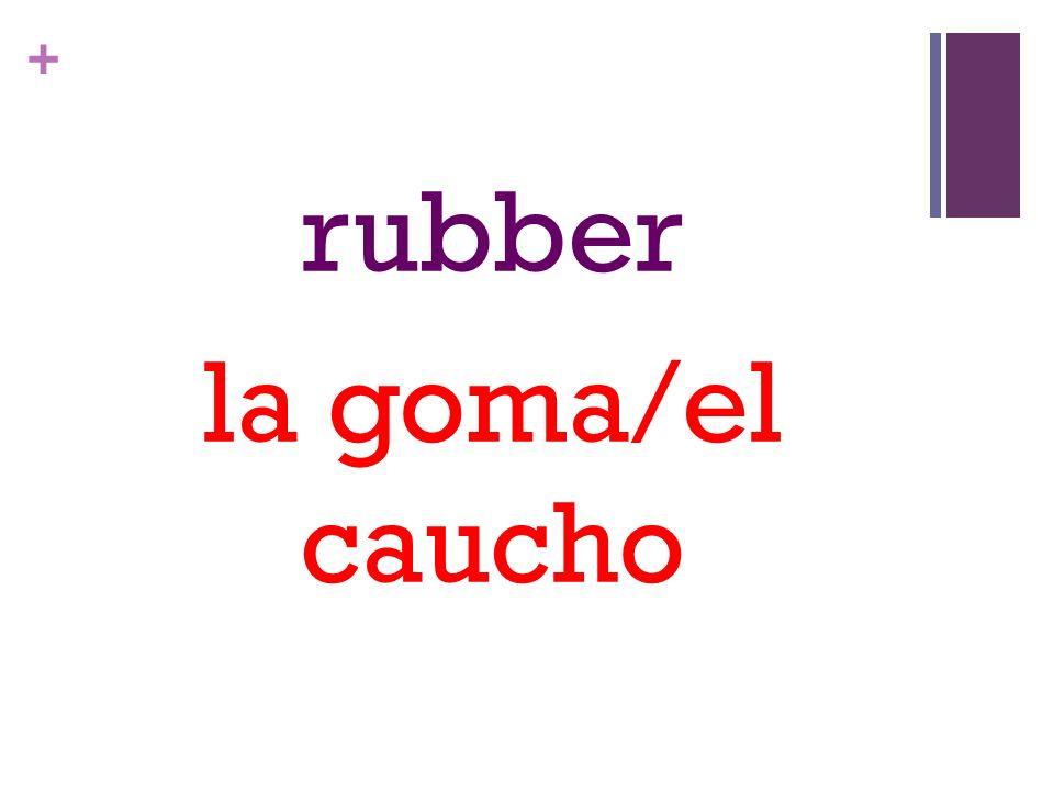 + rubber la goma/el caucho