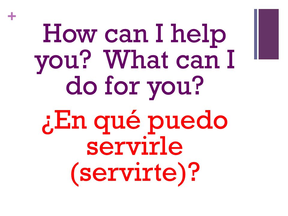 + How can I help you? What can I do for you? ¿En qué puedo servirle (servirte)?
