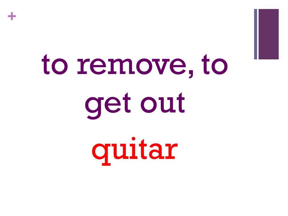 + to remove, to get out quitar
