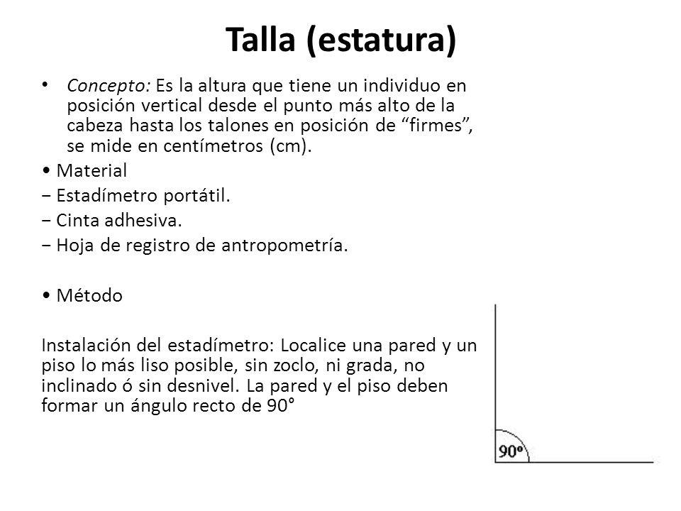 Talla (estatura) Concepto: Es la altura que tiene un individuo en posición vertical desde el punto más alto de la cabeza hasta los talones en posición de firmes, se mide en centímetros (cm).