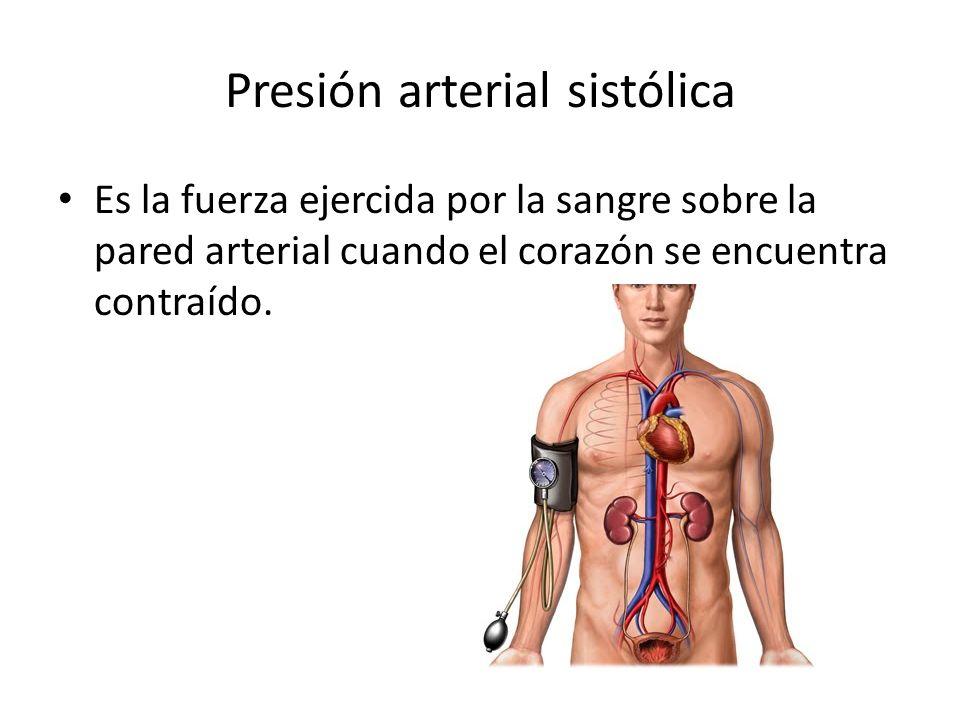 Presión arterial sistólica Es la fuerza ejercida por la sangre sobre la pared arterial cuando el corazón se encuentra contraído.