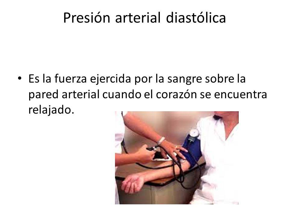 Presión arterial diastólica Es la fuerza ejercida por la sangre sobre la pared arterial cuando el corazón se encuentra relajado.