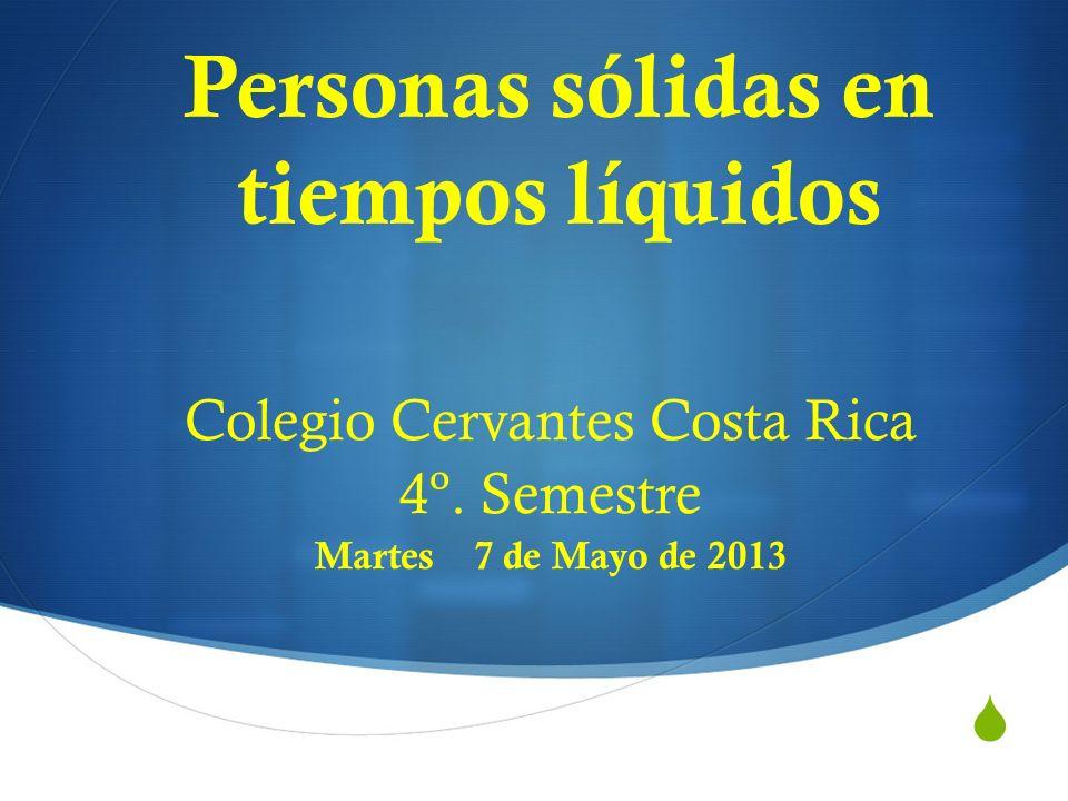Personas sólidas en tiempos líquidos Colegio Cervantes Costa Rica 4º. Semestre Martes 7 de Mayo de 2013