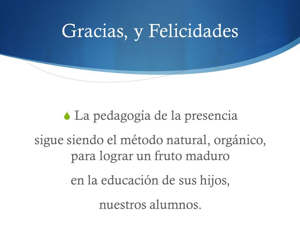 Gracias, y Felicidades La pedagogía de la presencia sigue siendo el método natural, orgánico, para lograr un fruto maduro en la educación de sus hijos