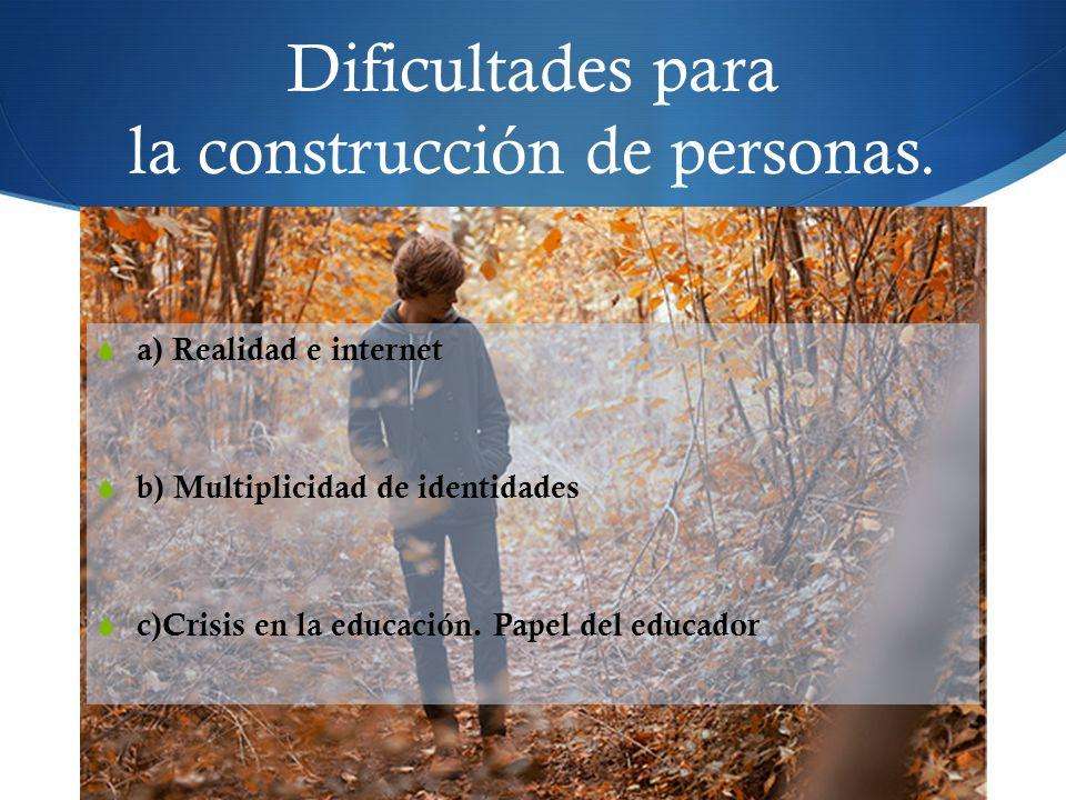 Dificultades para la construcción de personas. a) Realidad e internet b) Multiplicidad de identidades c)Crisis en la educación. Papel del educador