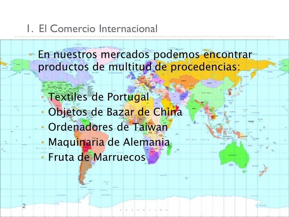 1. El Comercio Internacional 2 En nuestros mercados podemos encontrar productos de multitud de procedencias: Textiles de Portugal Objetos de Bazar de