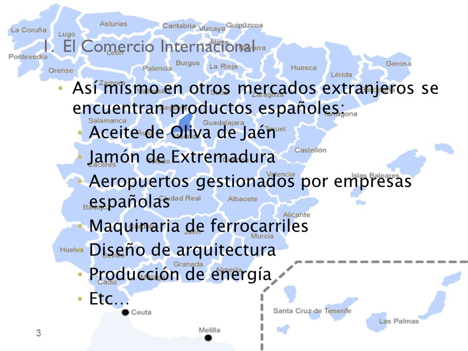 1. El Comercio Internacional 3 Así mismo en otros mercados extranjeros se encuentran productos españoles: Aceite de Oliva de Jaén Jamón de Extremadura