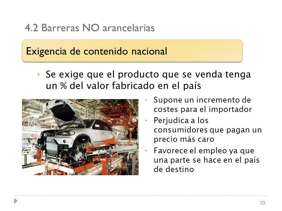 4.2 Barreras NO arancelarias 33 Se exige que el producto que se venda tenga un % del valor fabricado en el país Exigencia de contenido nacional Supone