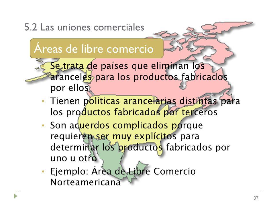 5.2 Las uniones comerciales 37 Áreas de libre comercio Se trata de países que eliminan los aranceles para los productos fabricados por ellos Tienen po