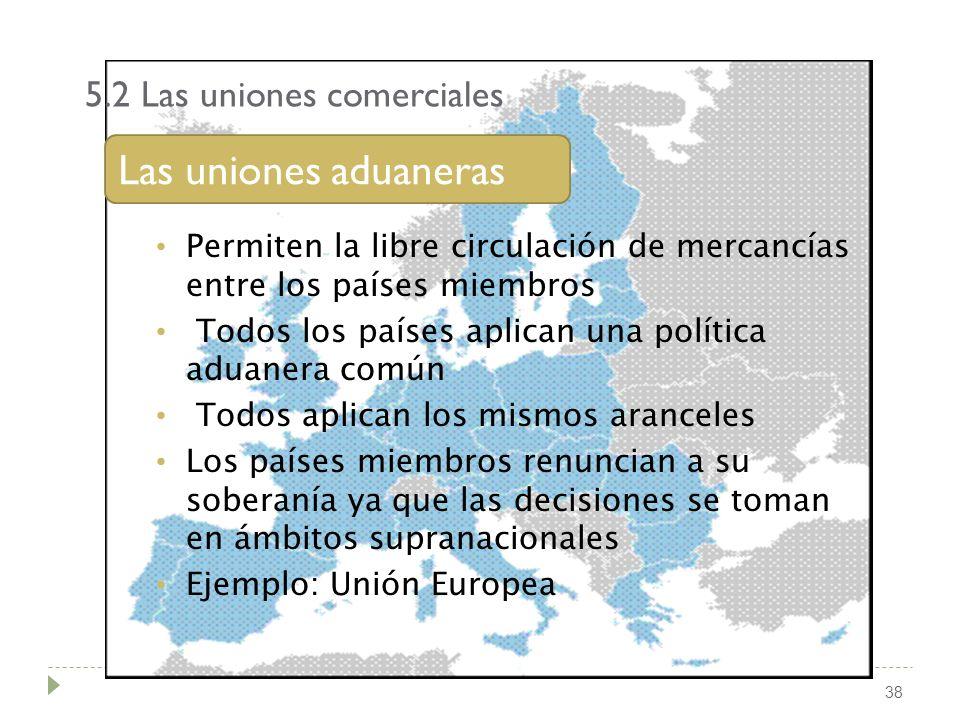 5.2 Las uniones comerciales 38 Las uniones aduaneras Permiten la libre circulación de mercancías entre los países miembros Todos los países aplican un