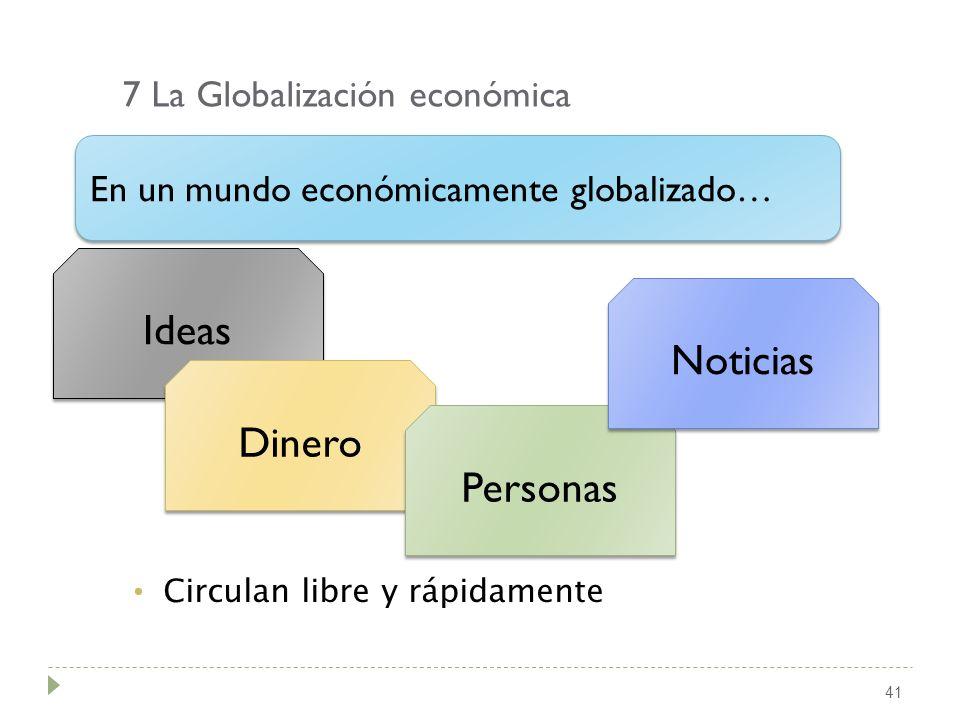 7 La Globalización económica 41 Circulan libre y rápidamente En un mundo económicamente globalizado… Ideas Dinero Personas Noticias