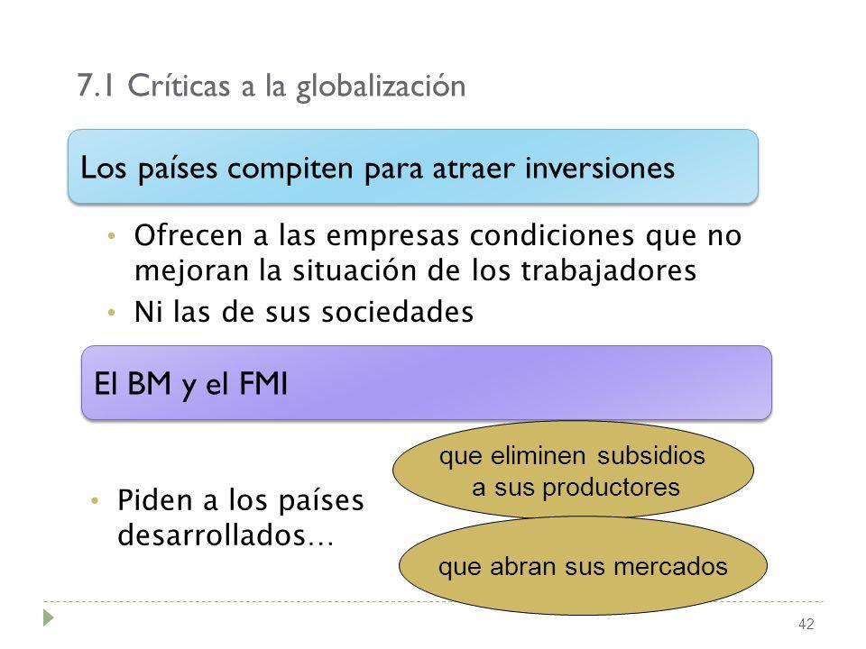 7.1 Críticas a la globalización 42 Ofrecen a las empresas condiciones que no mejoran la situación de los trabajadores Ni las de sus sociedades El BM y