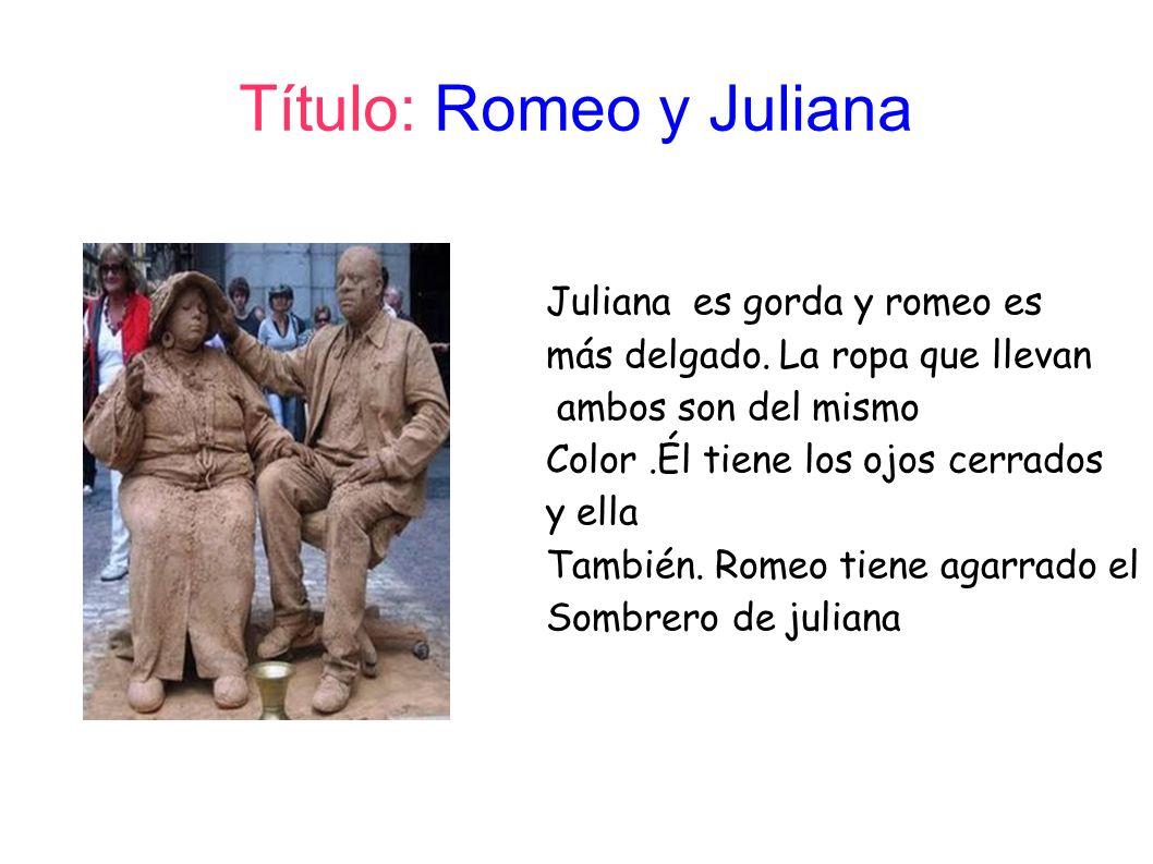 Título: Romeo y Juliana Juliana es gorda y romeo es más delgado. La ropa que llevan ambos son del mismo Color.Él tiene los ojos cerrados y ella Tambié