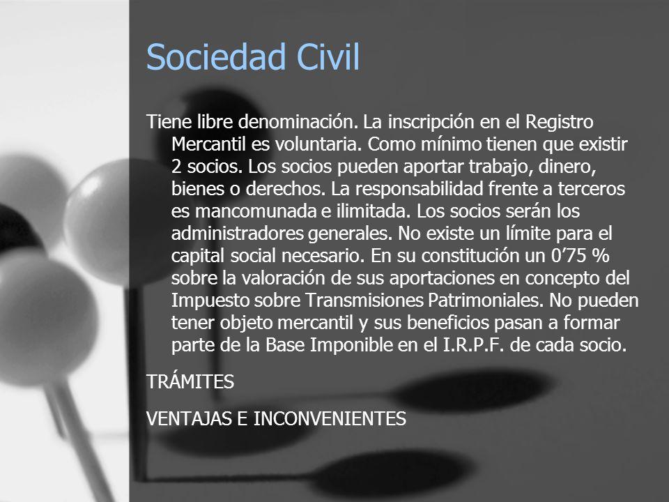 Sociedad Civil Tiene libre denominación. La inscripción en el Registro Mercantil es voluntaria. Como mínimo tienen que existir 2 socios. Los socios pu
