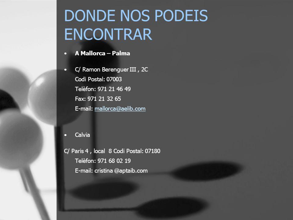 DONDE NOS PODEIS ENCONTRAR A Mallorca – Palma C/ Ramon Berenguer III, 2C Codi Postal: 07003 Telèfon: 971 21 46 49 Fax: 971 21 32 65 E-mail: mallorca@a