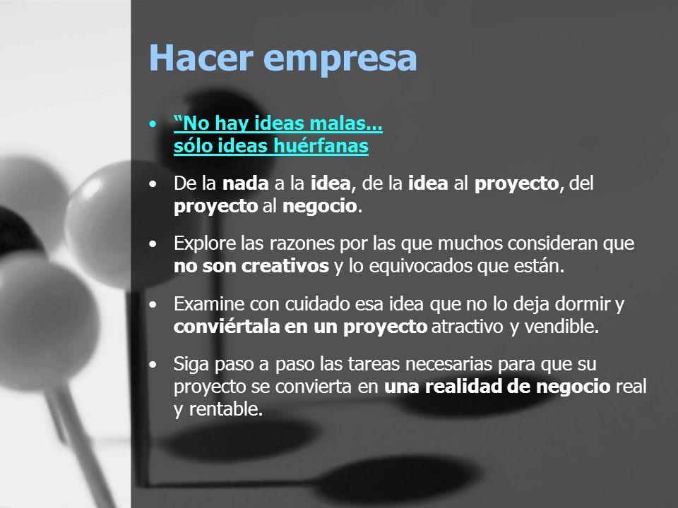 Hacer empresa No hay ideas malas... sólo ideas huérfanas De la nada a la idea, de la idea al proyecto, del proyecto al negocio. Explore las razones po