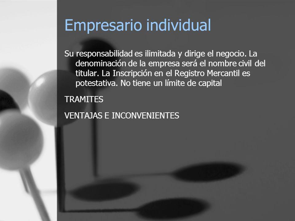 Empresario individual Su responsabilidad es ilimitada y dirige el negocio. La denominación de la empresa será el nombre civil del titular. La Inscripc