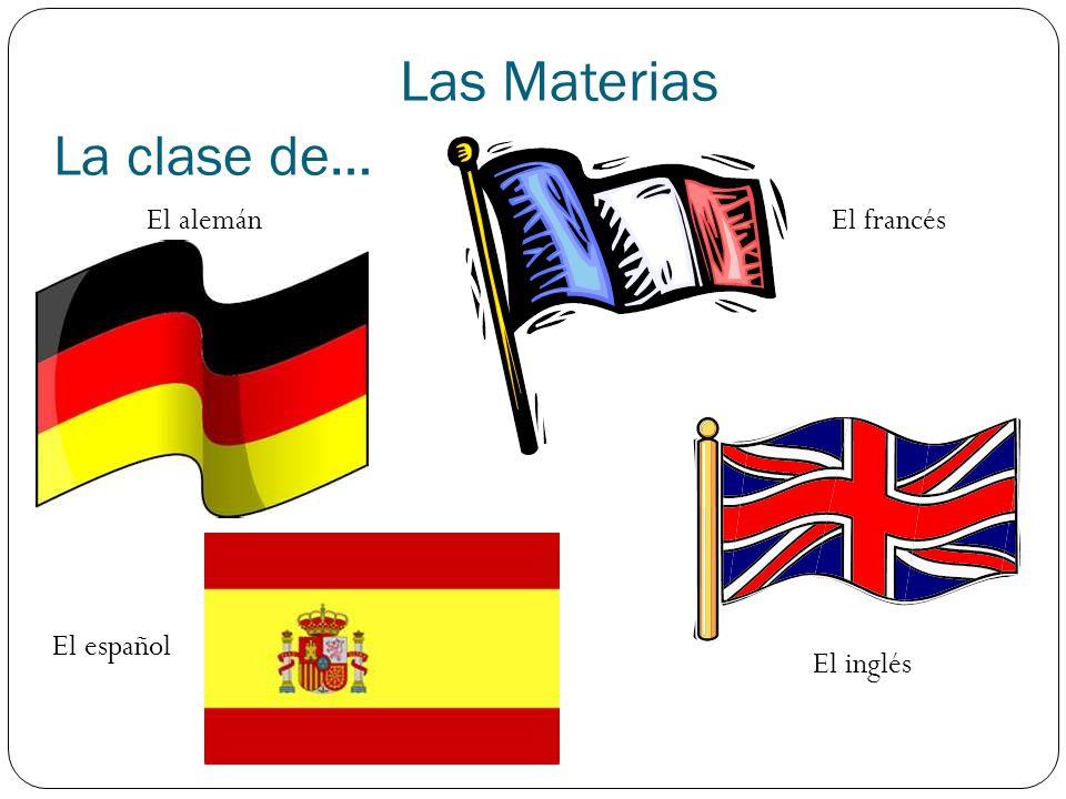 Las Materias La clase de… El alemán El español El francés El inglés