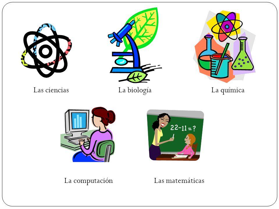 Las cienciasLa biologíaLa química La computaciónLas matemáticas