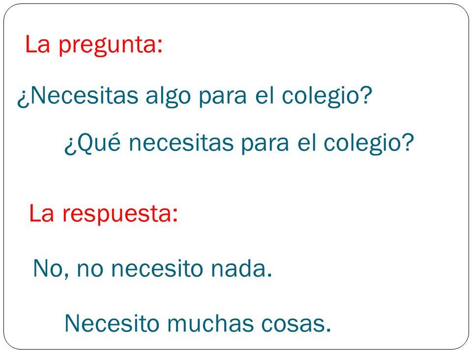 ¿Necesitas algo para el colegio? ¿Qué necesitas para el colegio? La pregunta: La respuesta: No, no necesito nada. Necesito muchas cosas.