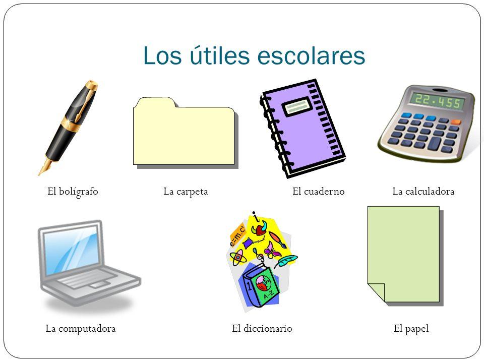 Los útiles escolares El bolígrafoLa calculadoraLa carpeta La computadora El cuaderno El diccionarioEl papel
