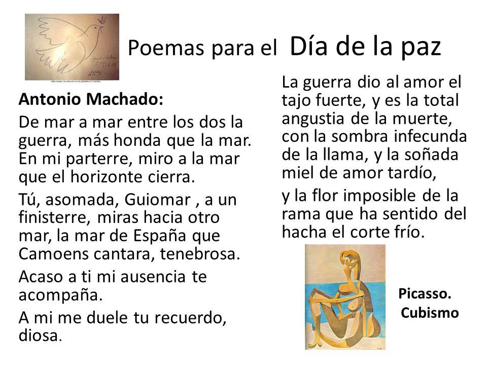 Poemas para el Día de la paz Antonio Machado: De mar a mar entre los dos la guerra, más honda que la mar. En mi parterre, miro a la mar que el horizon