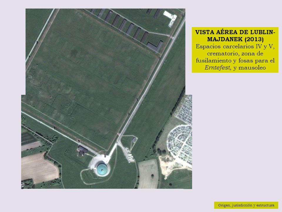 Origen, jurisdicción y estructura VISTA AÉREA DE LUBLIN- MAJDANEK (2013) Espacios carcelarios IV y V, crematorio, zona de fusilamiento y fosas para el Erntefest, y mausoleo