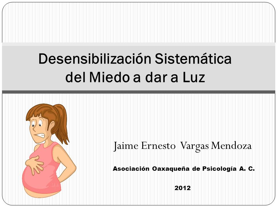 Jaime Ernesto Vargas Mendoza Asociación Oaxaqueña de Psicología A. C. 2012 Desensibilización Sistemática del Miedo a dar a Luz