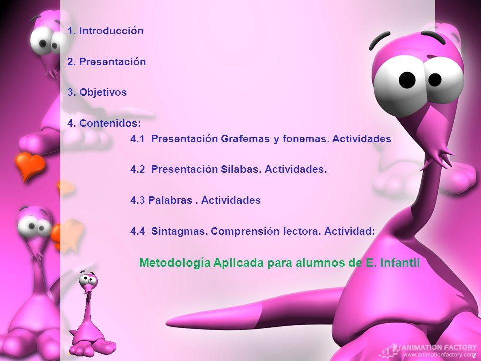 1. Introducción 2. Presentación 3. Objetivos 4. Contenidos: 4.1 Presentación Grafemas y fonemas. Actividades 4.2 Presentación Sílabas. Actividades. 4.