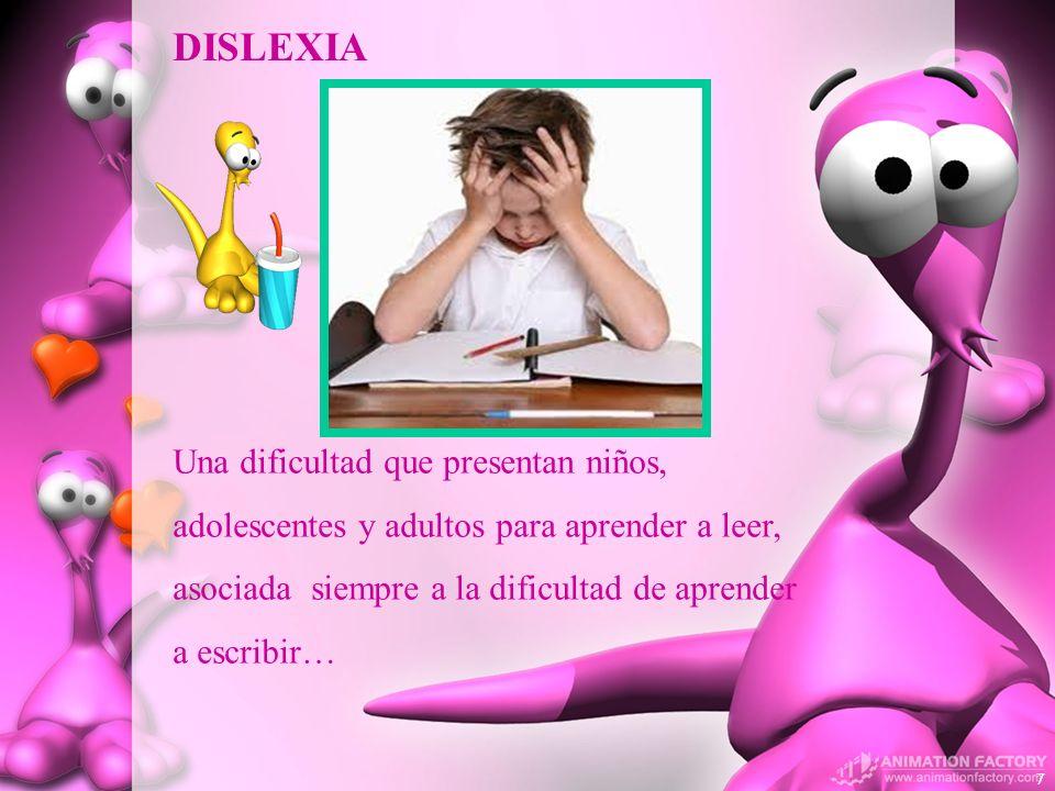 Una dificultad que presentan niños, adolescentes y adultos para aprender a leer, asociada siempre a la dificultad de aprender a escribir… DISLEXIA 7