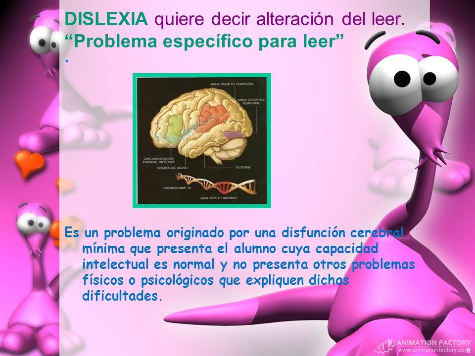 DISLEXIA quiere decir alteración del leer. Problema específico para leer Es un problema originado por una disfunción cerebral mínima que presenta el a