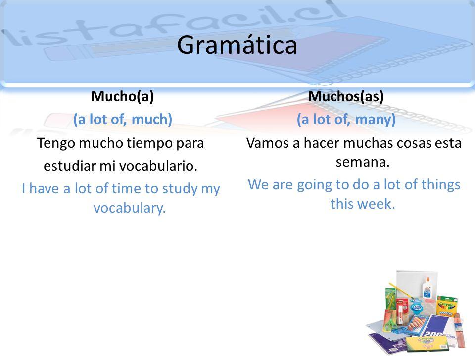 Gramática Mucho(a) (a lot of, much) Tengo mucho tiempo para estudiar mi vocabulario. I have a lot of time to study my vocabulary. Muchos(as) (a lot of