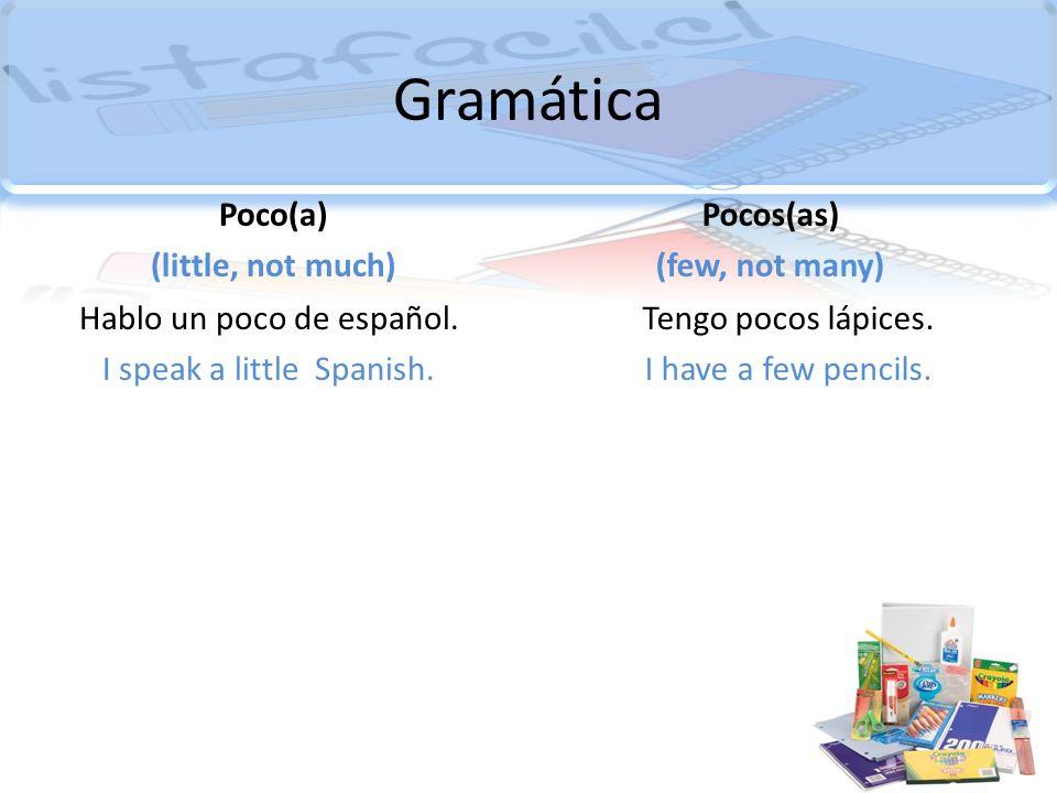Gramática Poco(a) (little, not much) Hablo un poco de español. I speak a little Spanish. Pocos(as) (few, not many) Tengo pocos lápices. I have a few p