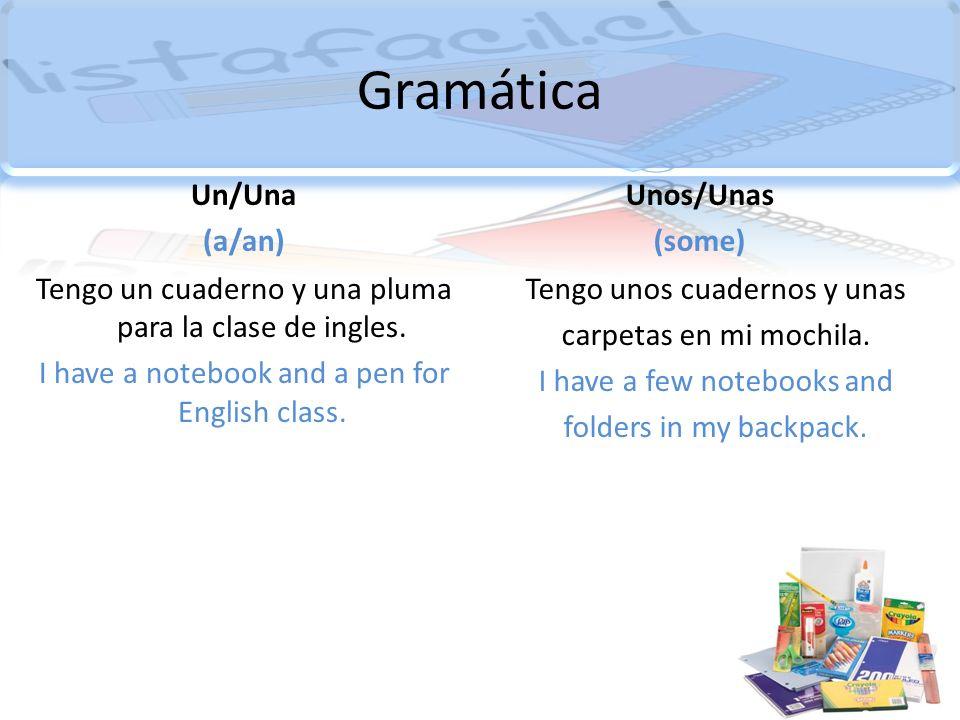 Gramática Un/Una (a/an) Tengo un cuaderno y una pluma para la clase de ingles. I have a notebook and a pen for English class. Unos/Unas (some) Tengo u