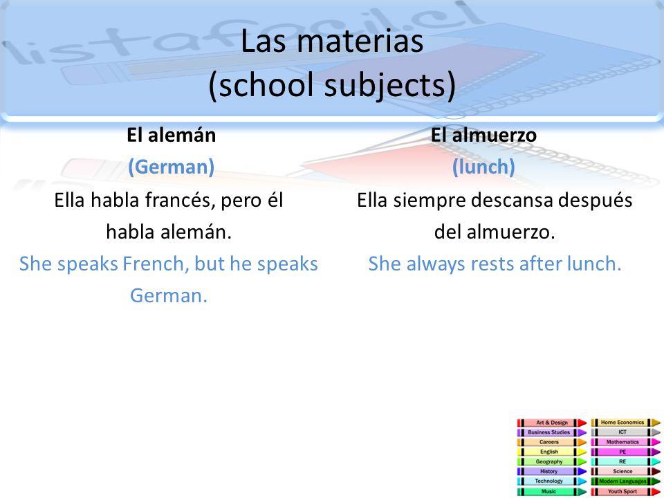 Las materias (school subjects) El alemán (German) Ella habla francés, pero él habla alemán. She speaks French, but he speaks German. El almuerzo (lunc