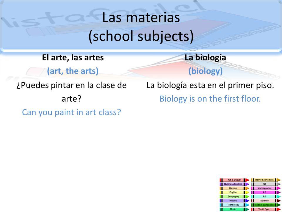 Las materias (school subjects) El arte, las artes (art, the arts) ¿Puedes pintar en la clase de arte? Can you paint in art class? La biología (biology