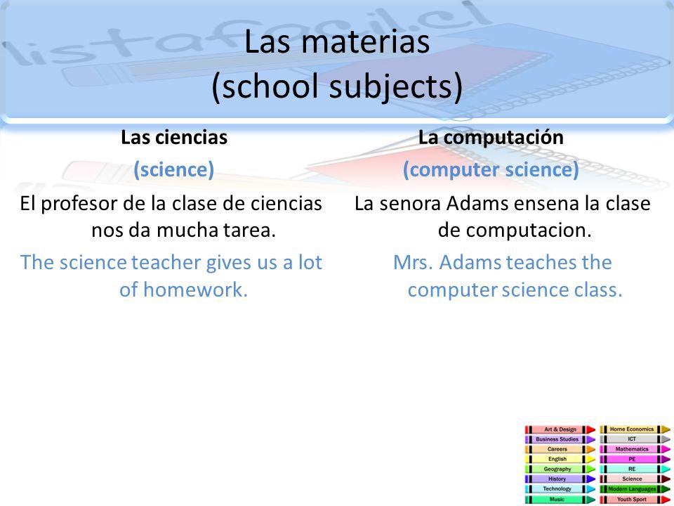 Las materias (school subjects) Las ciencias (science) El profesor de la clase de ciencias nos da mucha tarea. The science teacher gives us a lot of ho