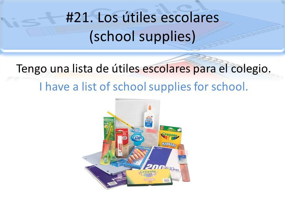 #21. Los útiles escolares (school supplies) Tengo una lista de útiles escolares para el colegio. I have a list of school supplies for school.