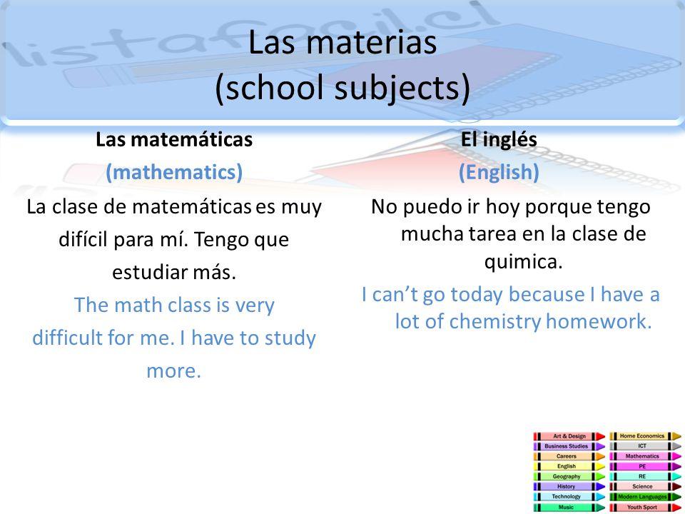 Las materias (school subjects) Las matemáticas (mathematics) La clase de matemáticas es muy difícil para mí. Tengo que estudiar más. The math class is