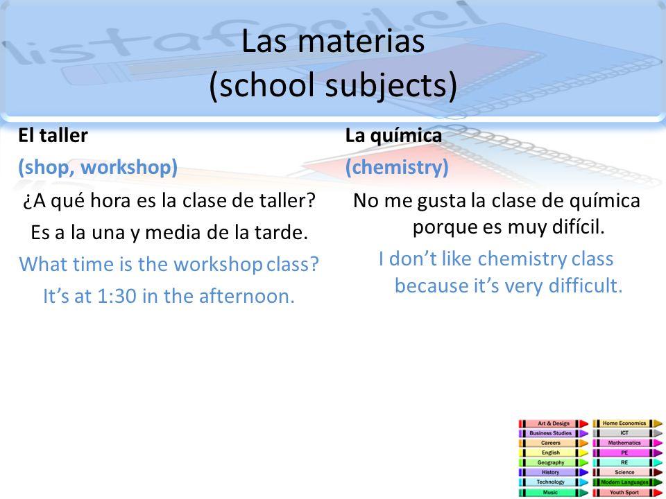 Las materias (school subjects) El taller (shop, workshop) ¿A qué hora es la clase de taller? Es a la una y media de la tarde. What time is the worksho