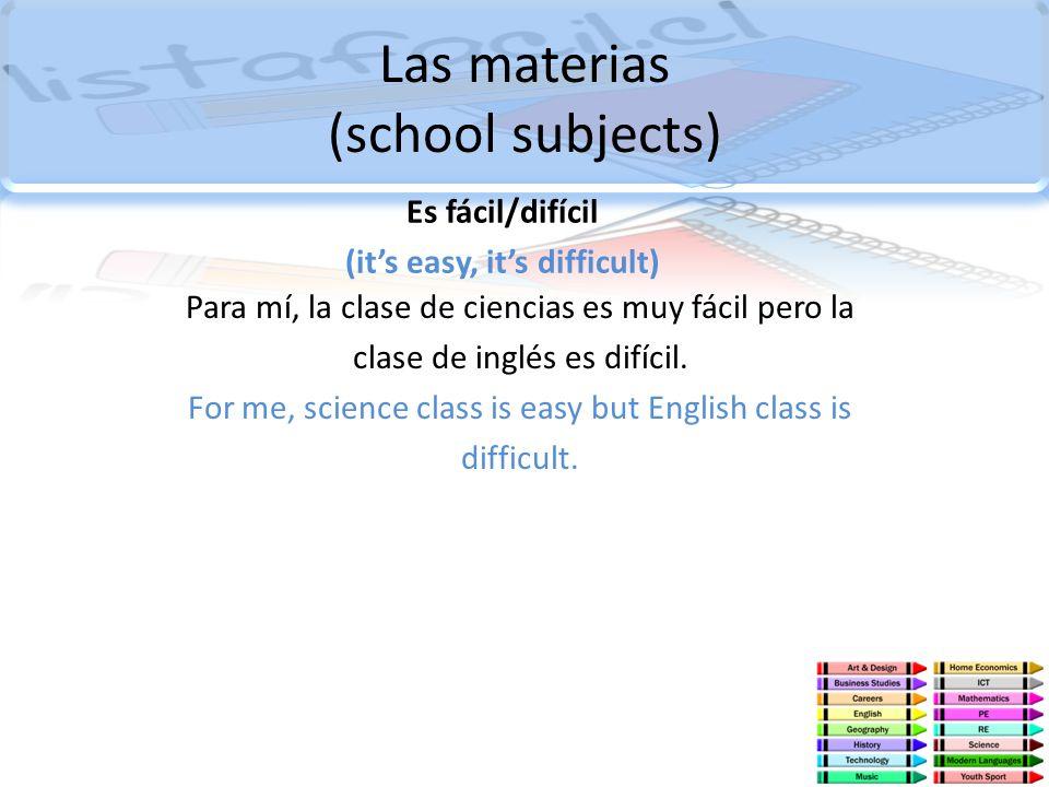 Las materias (school subjects) Es fácil/difícil (its easy, its difficult) Para mí, la clase de ciencias es muy fácil pero la clase de inglés es difíci