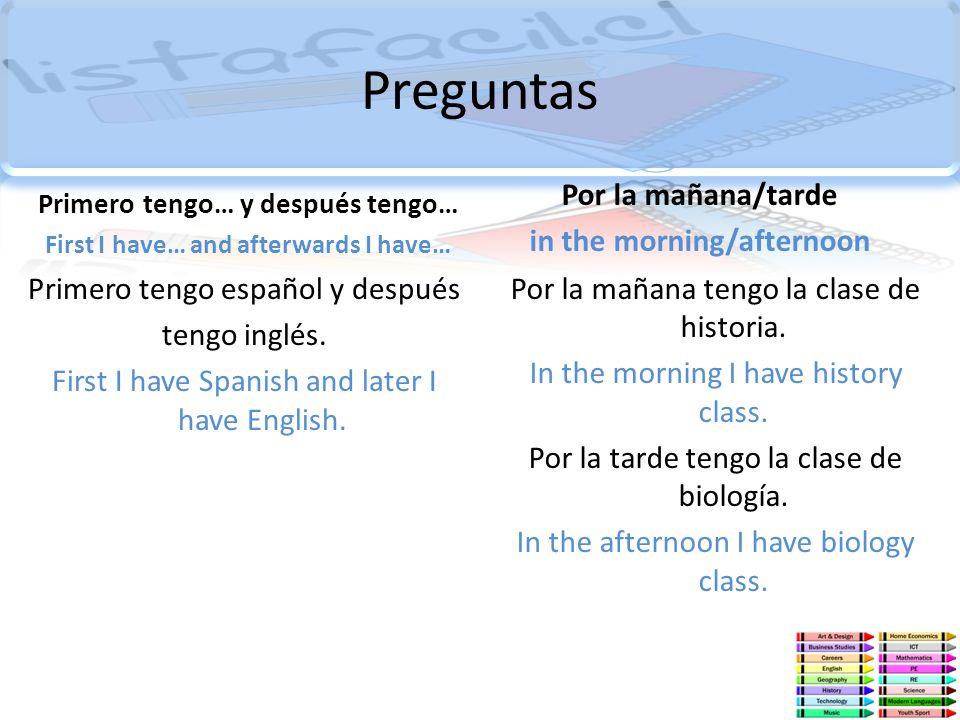 Preguntas Primero tengo… y después tengo… First I have… and afterwards I have… Primero tengo español y después tengo inglés. First I have Spanish and