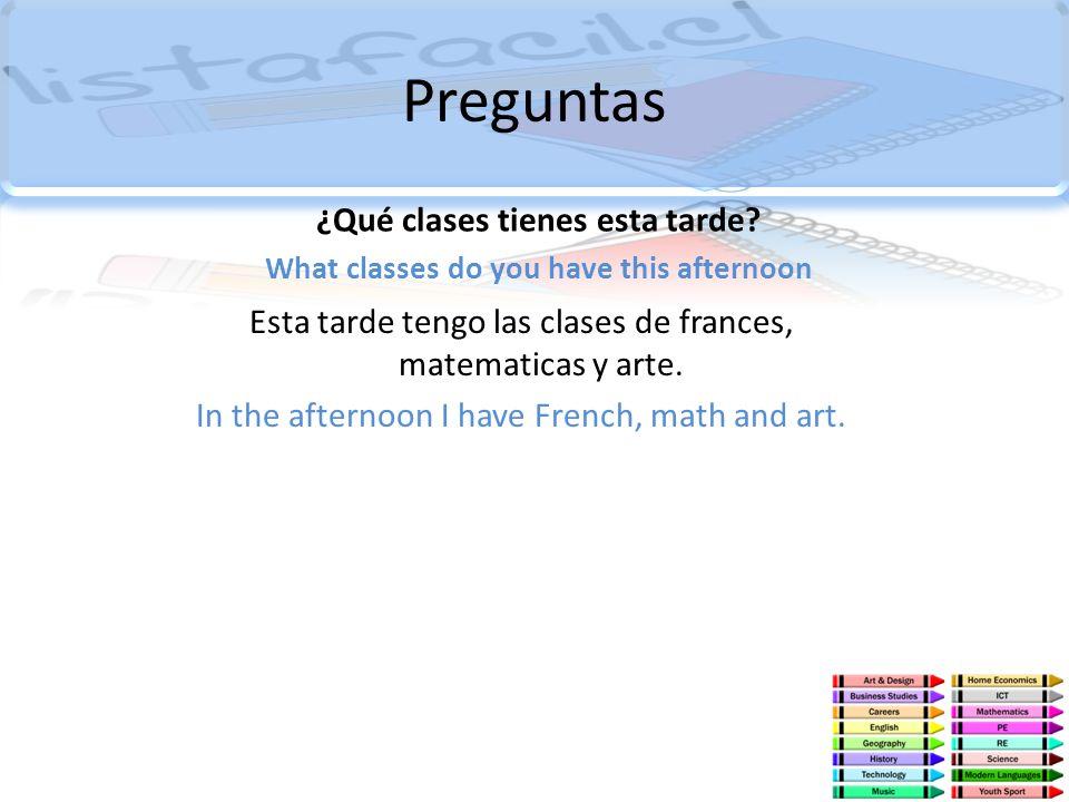Preguntas ¿Qué clases tienes esta tarde? What classes do you have this afternoon Esta tarde tengo las clases de frances, matematicas y arte. In the af