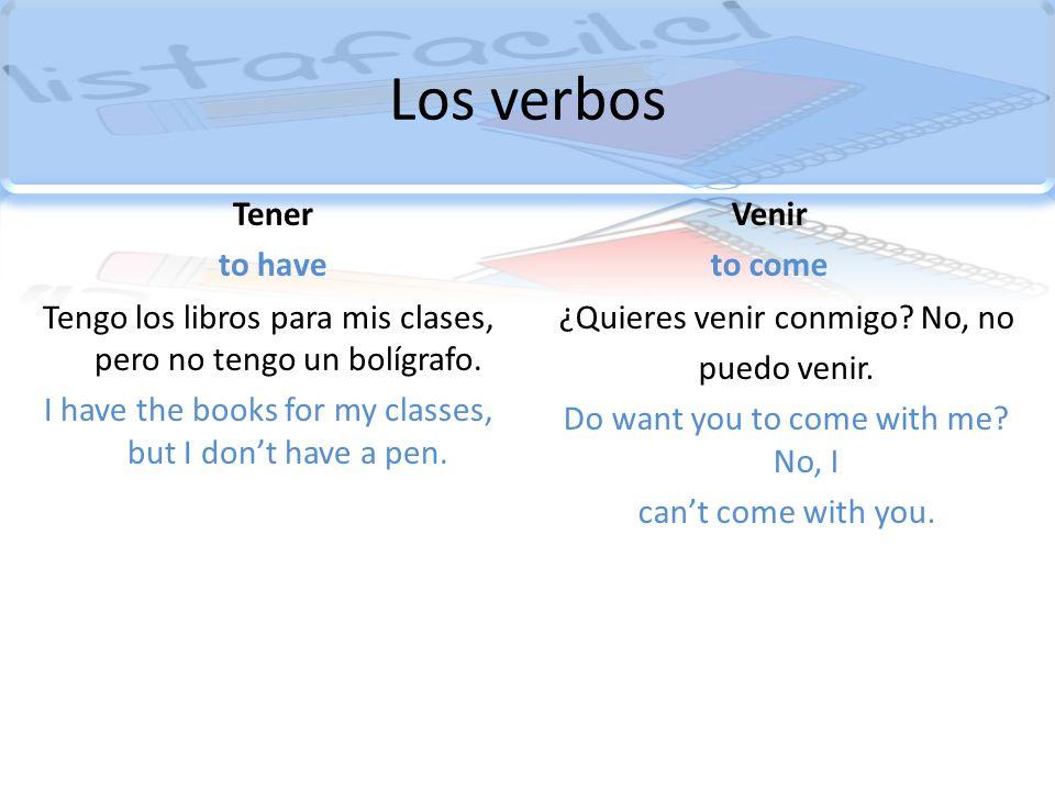 Los verbos Tener to have Tengo los libros para mis clases, pero no tengo un bolígrafo. I have the books for my classes, but I dont have a pen. Venir t