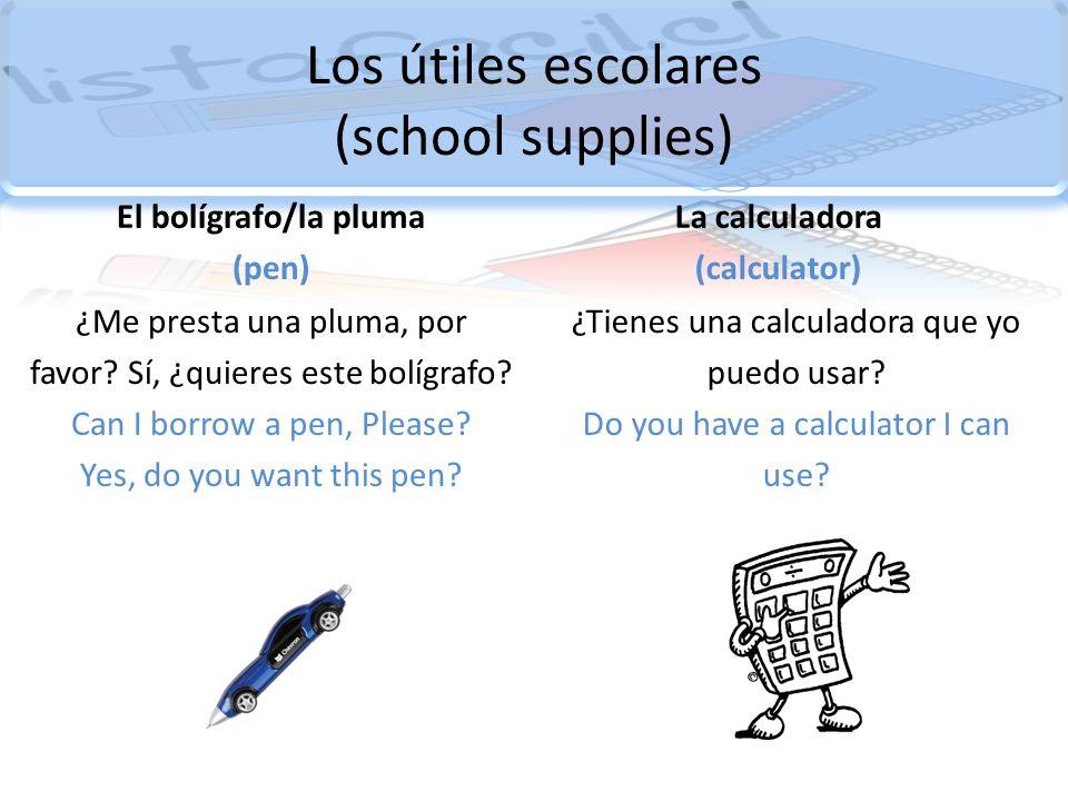 Los útiles escolares (school supplies) El bolígrafo/la pluma (pen) ¿Me presta una pluma, por favor? Sí, ¿quieres este bolígrafo? Can I borrow a pen, P